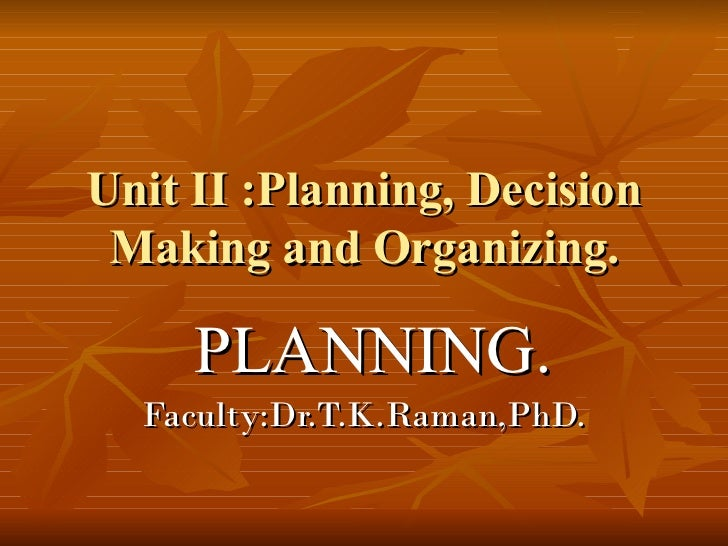 Unit II :Planning, Decision Making and Organizing. PLANNING.