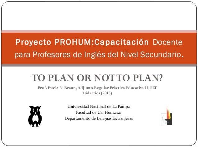 TO PLAN OR NOTTO PLAN?Prof. Estela N. Braun, Adjunto Regular Práctica Educativa II, ELTDidactics (2013)Proyecto PROHUM:Cap...