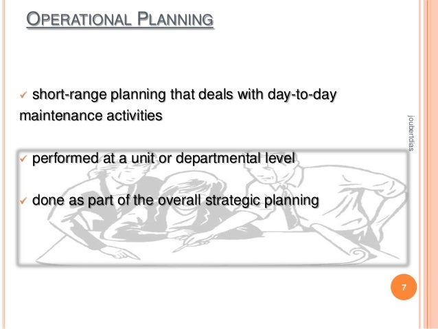 OPERATIONAL PLANNING  short-range planning that deals with day-to-day maintenance activities   performed at a unit or dep...