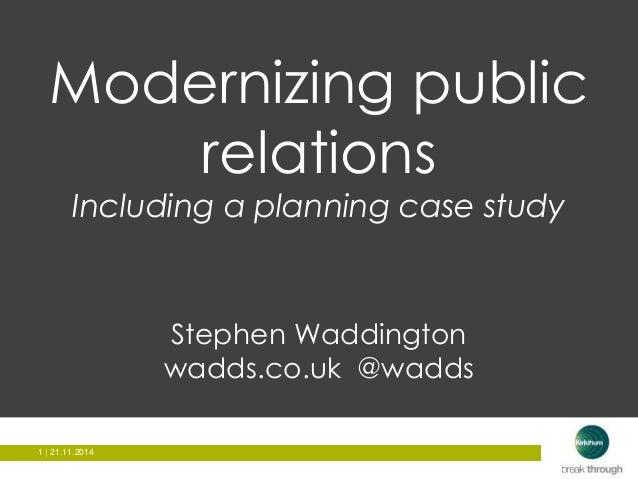 Modernizing public  1 | 21.11.2014  relations  Including a planning case study  Stephen Waddington  wadds.co.uk @wadds