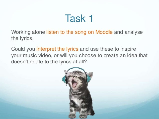 Task 1 Working alone listen to the song on Moodle and analyse the lyrics. Could you interpret the lyrics and use these to ...