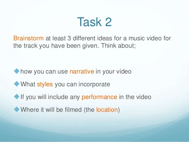 Task 2 Brainstorm at least 3 different ideas for a music video for the track you have been given. Think about; how you ca...