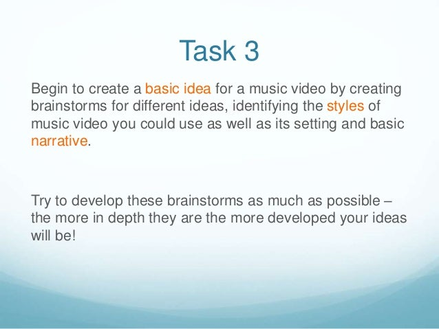 Task 3 Begin to create a basic idea for a music video by creating brainstorms for different ideas, identifying the styles ...