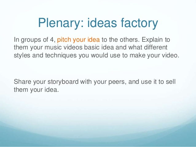 Plenary: ideas factory In groups of 4, pitch your idea to the others. Explain to them your music videos basic idea and wha...