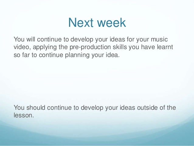 Next week You will continue to develop your ideas for your music video, applying the pre-production skills you have learnt...