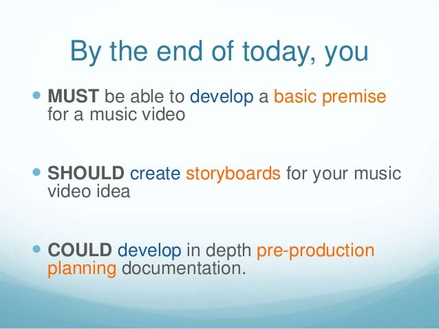 By the end of today, you  MUST be able to develop a basic premise for a music video  SHOULD create storyboards for your ...