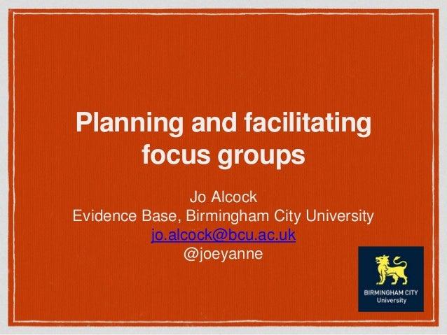 Planning and facilitating focus groups Jo Alcock Evidence Base, Birmingham City University jo.alcock@bcu.ac.uk @joeyanne