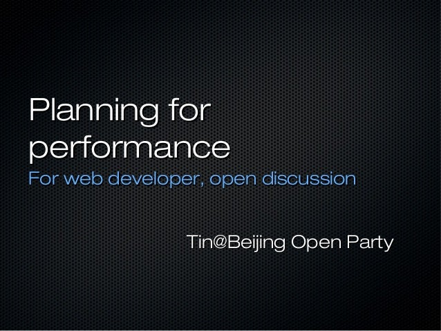 Planning forperformanceFor web developer, open discussion                Tin@Beijing Open Party