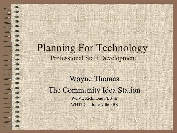 Planning For Technology  Professional Staff Development Wayne Thomas The Community Idea Station WCVE Richmond PBS  & WHTJ ...