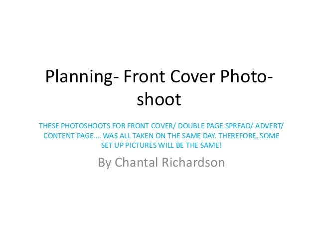 Planning- Front Cover Photo-             shootTHESE PHOTOSHOOTS FOR FRONT COVER/ DOUBLE PAGE SPREAD/ ADVERT/ CONTENT PAGE…...