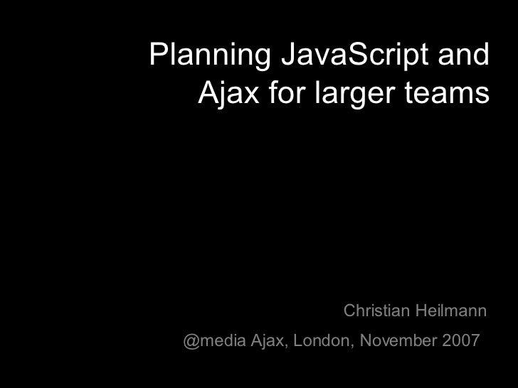 Planning JavaScript and Ajax for larger teams Christian Heilmann @media Ajax, London, November 2007