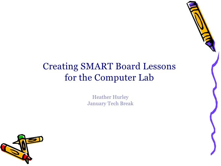 Creating SMART Board Lessons  for the Computer Lab  Heather Hurley January Tech Break