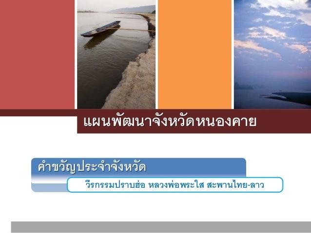 แผนพัฒนาจังหวัด วีรกรรมปราบฮ่อ หลวงพ่อพระใส สะพานไทย-ลาว คําขวัญประจําจังหวัด หนองคาย