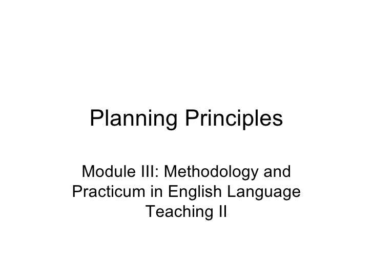 Planning Principles Module III: Methodology and Practicum in English Language Teaching II