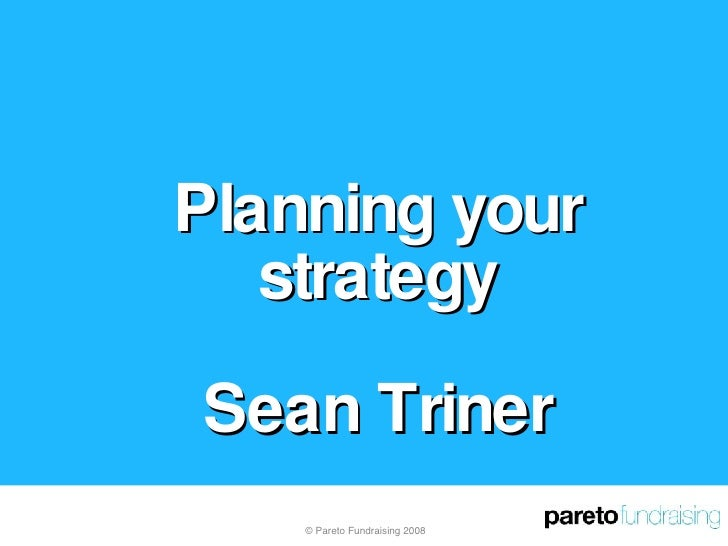 Planning your strategy Sean Triner © Pareto Fundraising 2008