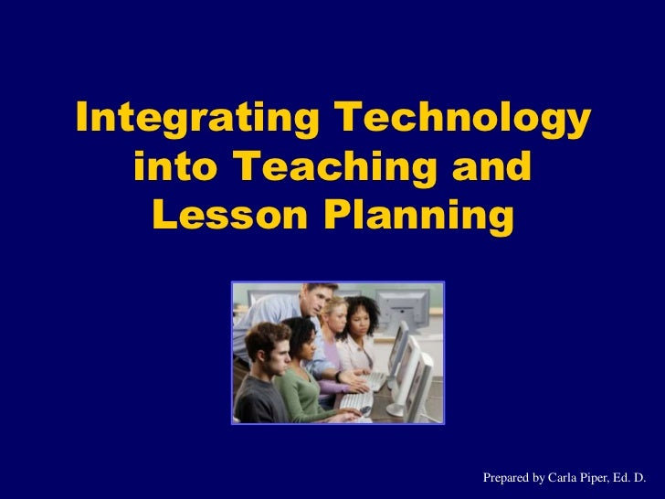 Integrating Technology   into Teaching and    Lesson Planning                 Prepared by Carla Piper, Ed. D.