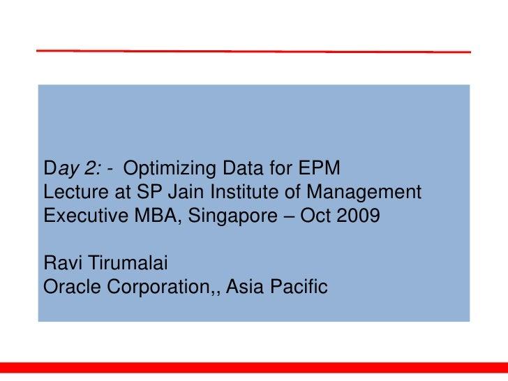 Day 2: - Optimizing Data for EPM Lecture at SP Jain Institute of Management Executive MBA, Singapore – Oct 2009  Ravi Tiru...