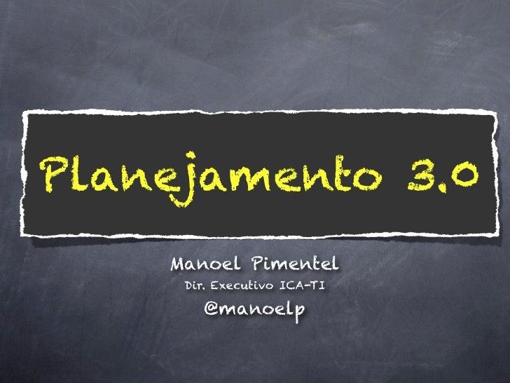Planejamento 3.0    Manoel Pimentel!     Dir. Executivo ICA-TI!        @manoelp