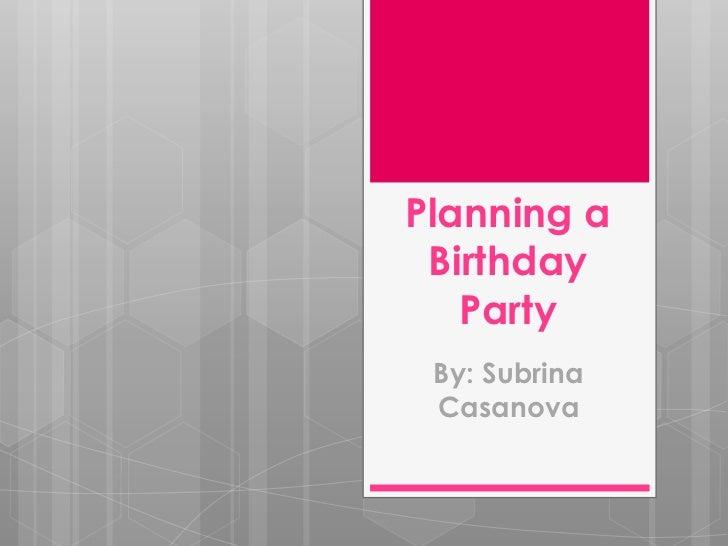 Planning a Birthday   Party By: Subrina Casanova