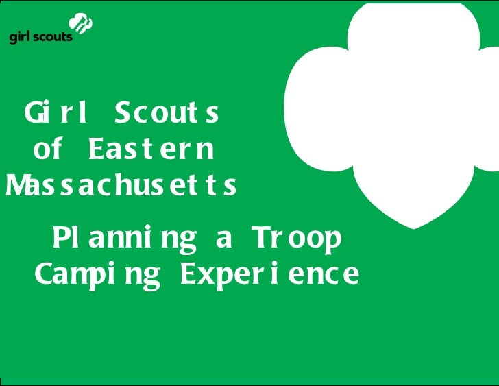 Gi r l Sc out s of Eas t er nM s ac hus et t s as     Planning a Troop Camping            Experience   Pl anni ng a Tr oop...