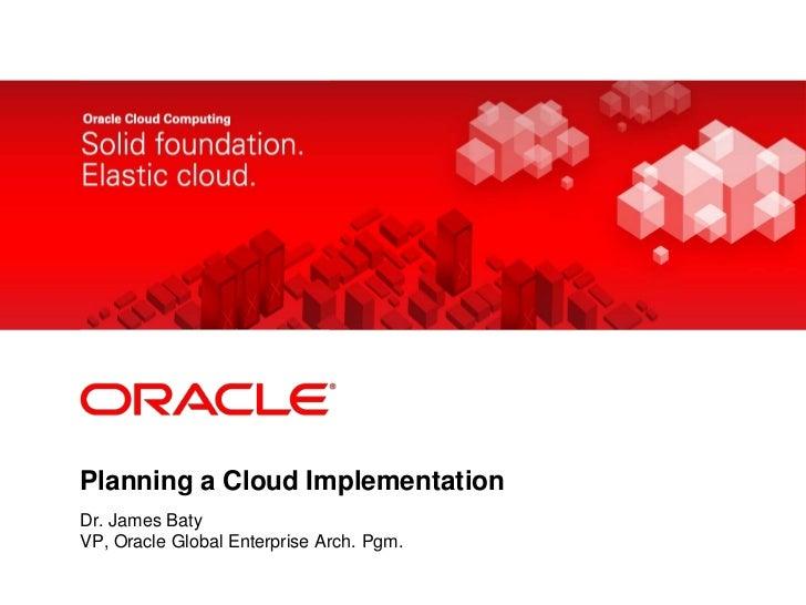 Planning a Cloud Implementation<br />Dr. James Baty<br />VP, Oracle Global Enterprise Arch. Pgm.<br />