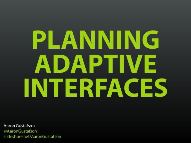 PLANNING ADAPTIVE INTERFACES Aaron Gustafson @AaronGustafson slideshare.net/AaronGustafson