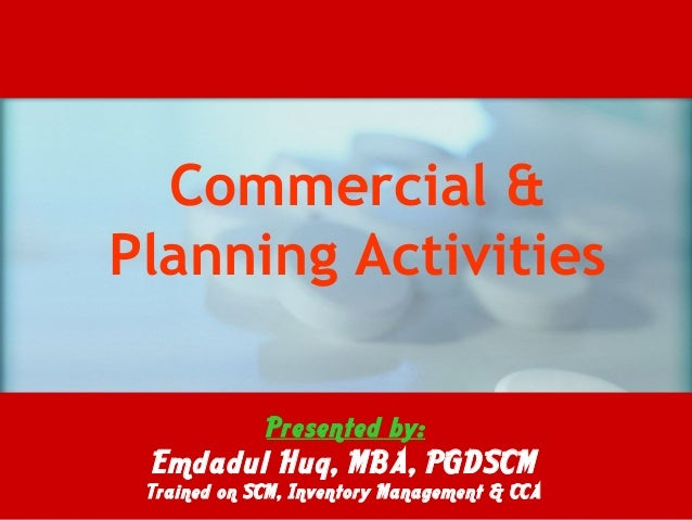 Commercial & Planning Activities Presented by: Emdadul Huq, MBA, PGDSCM Trained on SCM, Inventory Management & CCA