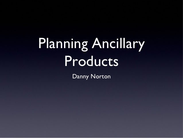 Planning Ancillary    Products     Danny Norton