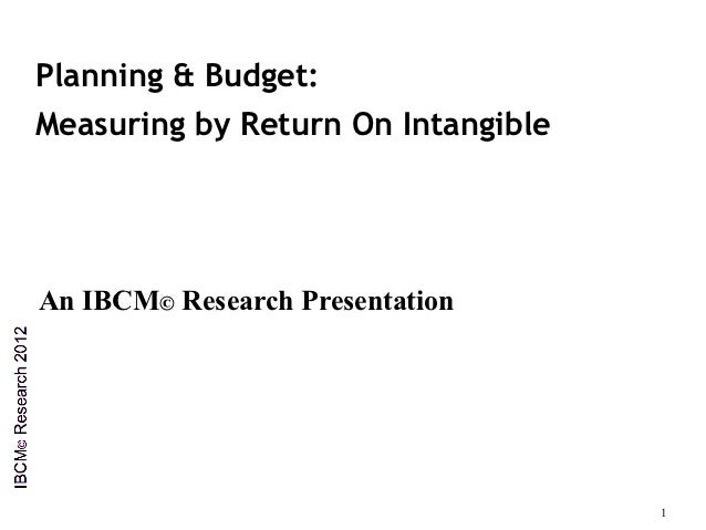 Planning & Budget:Measuring by Return On IntangibleAn IBCM© Research Presentation                                    1