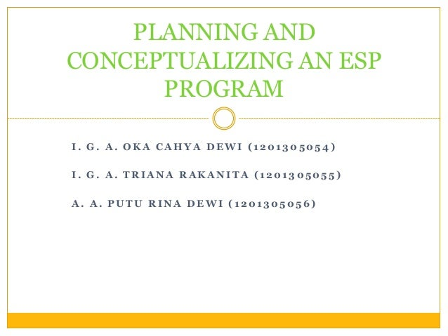PLANNING AND CONCEPTUALIZING AN ESP PROGRAM I. G. A. OKA CAHYA DEWI (1201305054) I. G. A. TRIANA RAKANITA (1201305055) A. ...