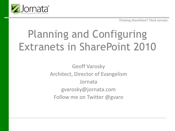 Thinking SharePoint? Think Jornata.  Planning and ConfiguringExtranets in SharePoint 2010                        Geoff Var...