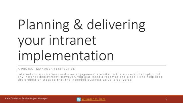 Kate Cardenas: Senior Project Manager Planning & delivering your intranet implementation A PROJECT MANAGER PERSPECTIVE Int...