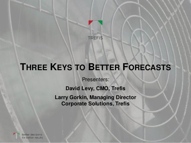 THREE KEYS TO BETTER FORECASTS Presenters: David Levy, CMO, Trefis Larry Gorkin, Managing Director Corporate Solutions, Tr...