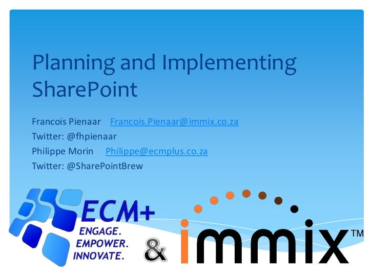Planning and ImplementingSharePointFrancois Pienaar Francois.Pienaar@immix.co.zaTwitter: @fhpienaarPhilippe Morin Philippe...