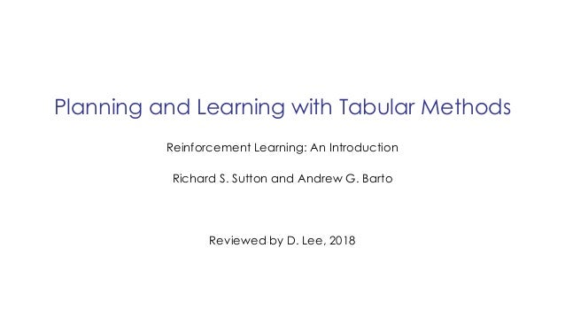 Planning and Learning with Tabular Methods Reviewed by D. Lee, 2018 Reinforcement Learning: An Introduction Richard S. Sut...
