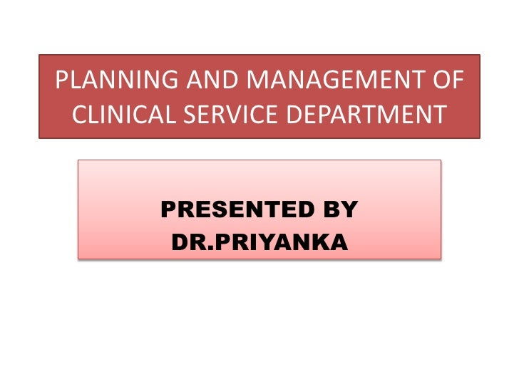 PLANNING AND MANAGEMENT OF CLINICAL SERVICE DEPARTMENT       PRESENTED BY        DR.PRIYANKA