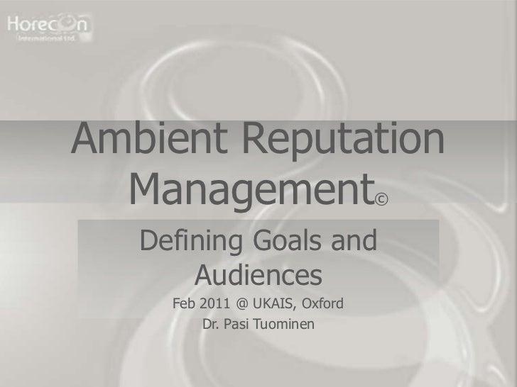 Ambient Reputation  Management                    ©   Defining Goals and       Audiences     Feb 2011 @ UKAIS, Oxford     ...