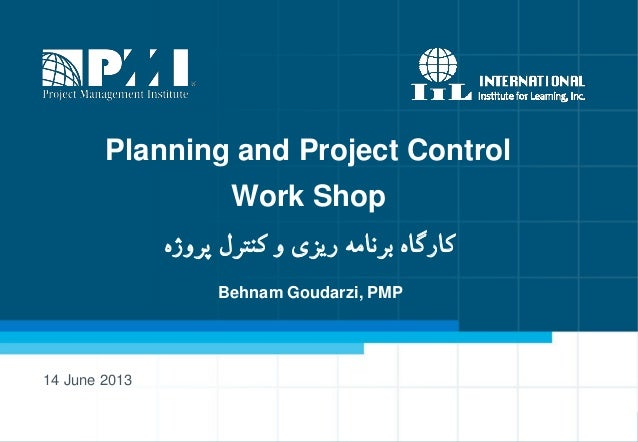 Planning and Project Control Work Shop ٌ‫پزيص‬ ‫کىتزل‬ ‫ي‬ ‫ریشی‬ ٍ‫بزوام‬ ٌ‫کارگا‬ 14 June 2013 Behnam Goudarzi, PMP