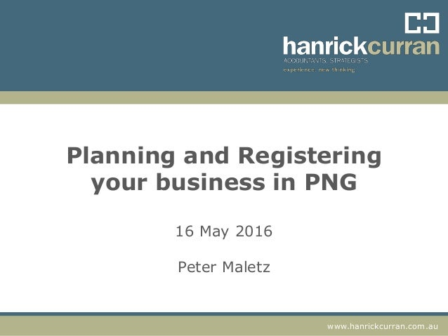 www.hanrickcurran.com.auwww.hanrickcurran.com.au Planning and Registering your business in PNG 16 May 2016 Peter Maletz