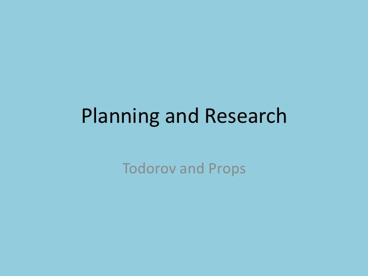 Planning and Research<br />Todorov and Props <br />