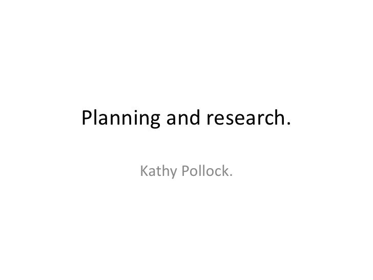 Planning and research.<br />Kathy Pollock. <br />