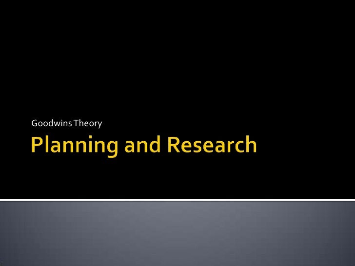 Planning and Research<br />Goodwins Theory<br />