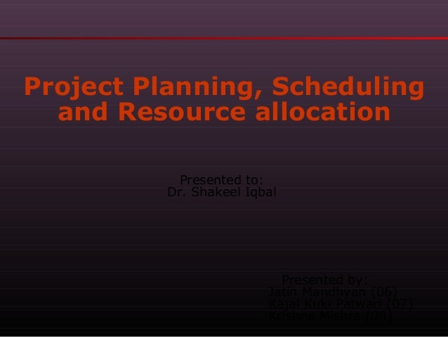 Project Planning, Scheduling and Resource allocation Presented to: Dr. Shakeel Iqbal  Presented by: Jatin Mandhyan (06) Ka...