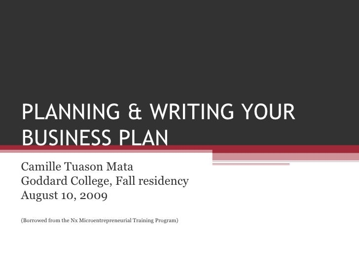 PLANNING & WRITING YOUR BUSINESS PLAN Camille Tuason Mata Goddard College, Fall residency August 10, 2009 (Borrowed from t...