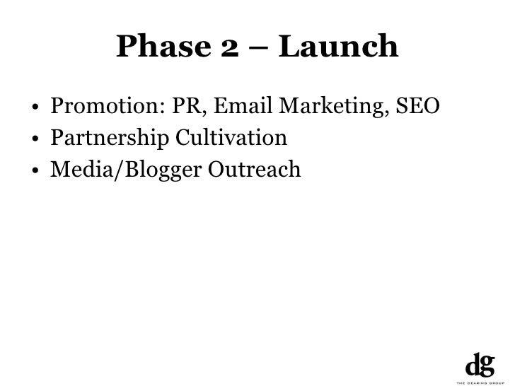 Phase 2 – Launch <ul><li>Promotion: PR, Email Marketing, SEO </li></ul><ul><li>Partnership Cultivation </li></ul><ul><li>M...