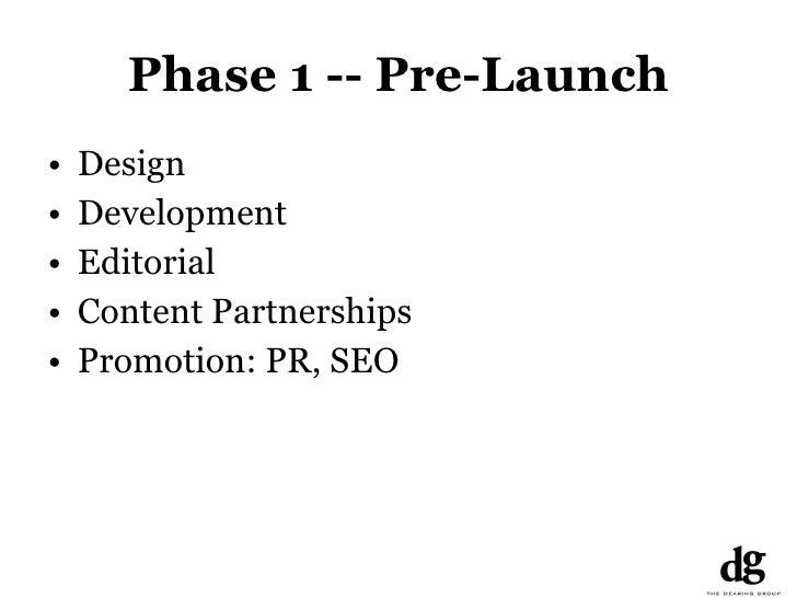 Phase 1 -- Pre-Launch <ul><li>Design </li></ul><ul><li>Development </li></ul><ul><li>Editorial </li></ul><ul><li>Content P...
