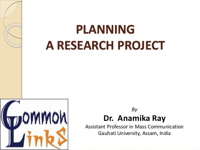PLANNING A RESEARCH PROJECT By Dr. Anamika Ray Assistant Professor in Mass Communication Gauhati University, Assam, India