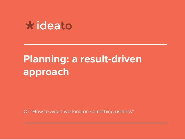 "Planning: a result-driven approach Or ""How to avoid working on something useless"""