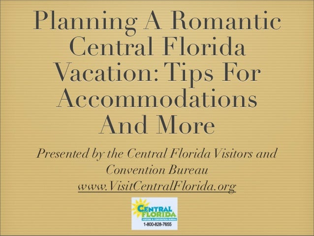 Planning A Romantic Central Florida Vacation:Tips For Accommodations And More Presented by the Central FloridaVisitors and...