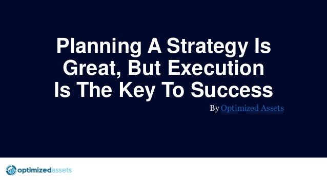Planning A Strategy Is Great, But Execution Is The Key To Success By Optimized Assets